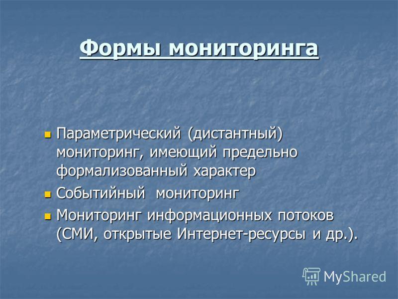 Формы мониторинга Параметрический (дистантный) мониторинг, имеющий предельно формализованный характер Параметрический (дистантный) мониторинг, имеющий предельно формализованный характер Событийный мониторинг Событийный мониторинг Мониторинг информаци