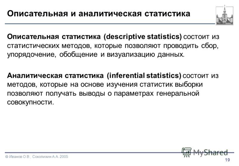 19 Иванов О.В., Соколихин А.А. 2005 Описательная и аналитическая статистика Описательная статистика (descriptive statistics) состоит из статистических методов, которые позволяют проводить сбор, упорядочение, обобщение и визуализацию данных. Аналитиче