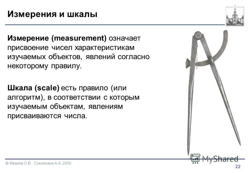 22 Иванов О.В., Соколихин А.А. 2005 Измерения и шкалы Измерение (measurement) означает присвоение чисел характеристикам изучаемых объектов, явлений согласно некоторому правилу. Шкала (scale) есть правило (или алгоритм), в соответствии с которым изуча
