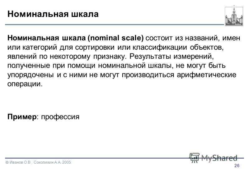 26 Иванов О.В., Соколихин А.А. 2005 Номинальная шкала Номинальная шкала (nominal scale) состоит из названий, имен или категорий для сортировки или классификации объектов, явлений по некоторому признаку. Результаты измерений, полученные при помощи ном