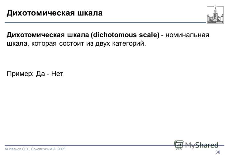 30 Иванов О.В., Соколихин А.А. 2005 Дихотомическая шкала Дихотомическая шкала (dichotomous scale) - номинальная шкала, которая состоит из двух категорий. Пример: Да - Нет
