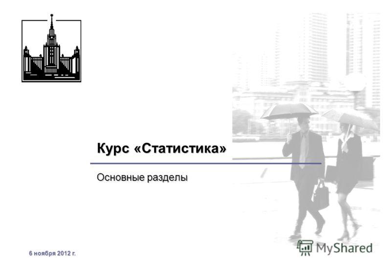 6 ноября 2012 г.6 ноября 2012 г.6 ноября 2012 г.6 ноября 2012 г. Курс «Статистика» Основные разделы