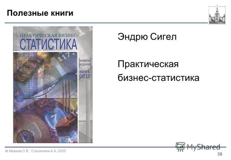 38 Иванов О.В., Соколихин А.А. 2005 Полезные книги Эндрю Сигел Практическая бизнес-статистика