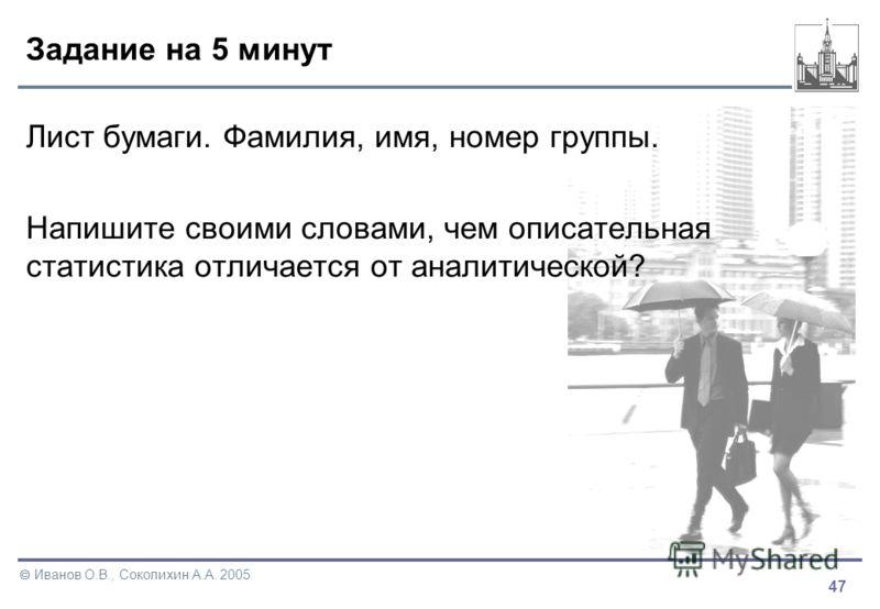 47 Иванов О.В., Соколихин А.А. 2005 Задание на 5 минут Лист бумаги. Фамилия, имя, номер группы. Напишите своими словами, чем описательная статистика отличается от аналитической?