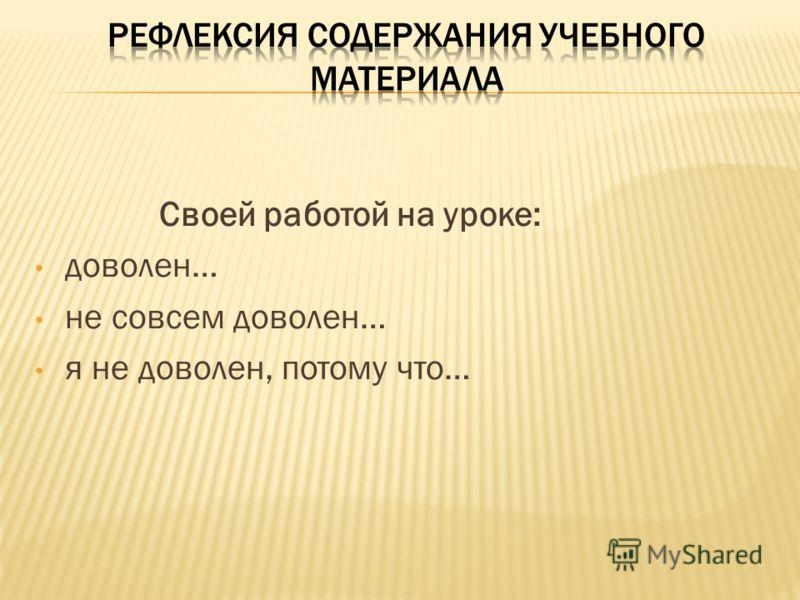 Своей работой на уроке: доволен… не совсем доволен… я не доволен, потому что…