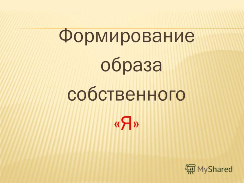 Формирование образа собственного «Я»
