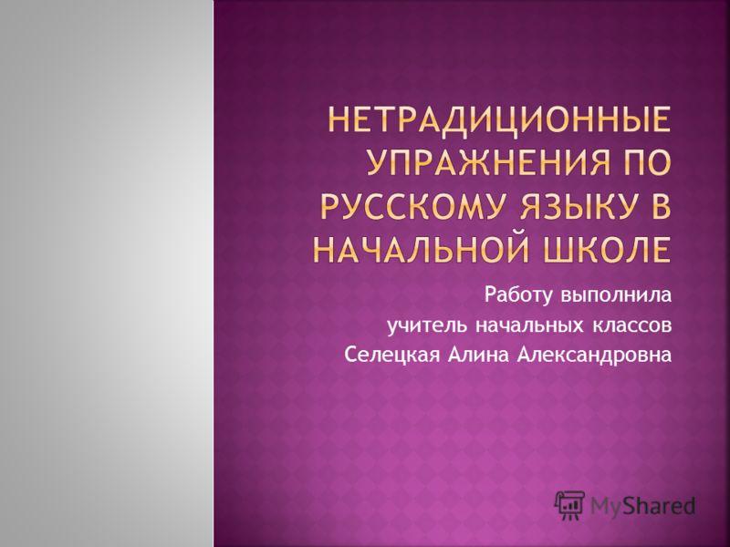 Работу выполнила учитель начальных классов Селецкая Алина Александровна