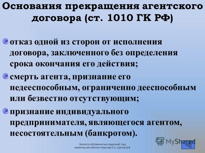 Основания прекращения агентского договора (ст. 1010 ГК РФ) отказ одной из сторон от исполнения договора, заключенного без определения срока окончания его действия; смерть агента, признание его недееспособным, ограниченно дееспособным или безвестно