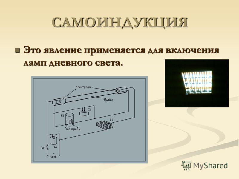 САМОИНДУКЦИЯ Это явление применяется для включения ламп дневного света. Это явление применяется для включения ламп дневного света.