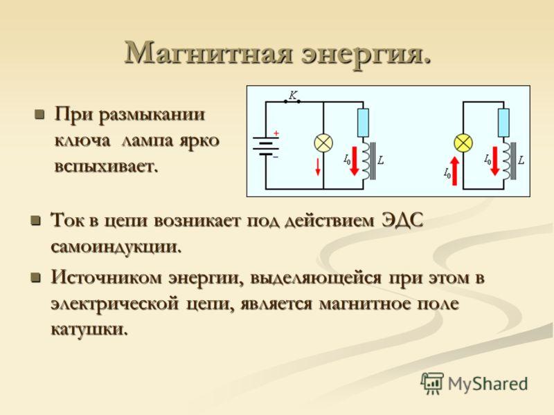 Магнитная энергия. При размыкании ключа лампа ярко вспыхивает. При размыкании ключа лампа ярко вспыхивает. Ток в цепи возникает под действием ЭДС самоиндукции. Источником энергии, выделяющейся при этом в электрической цепи, является магнитное поле ка