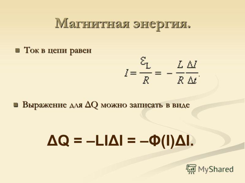 Магнитная энергия. Ток в цепи равен Ток в цепи равен Выражение для ΔQ можно записать в виде ΔQ = –LIΔI = –Φ(I)ΔI.