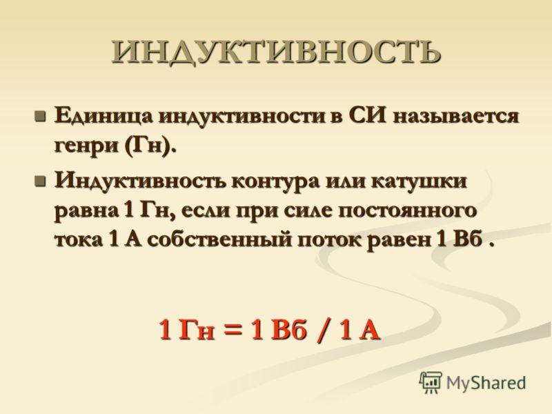 ИНДУКТИВНОСТЬ Единица индуктивности в СИ называется генри (Гн). Единица индуктивности в СИ называется генри (Гн). Индуктивность контура или катушки равна 1 Гн, если при силе постоянного тока 1 А собственный поток равен 1 Вб. Индуктивность контура или