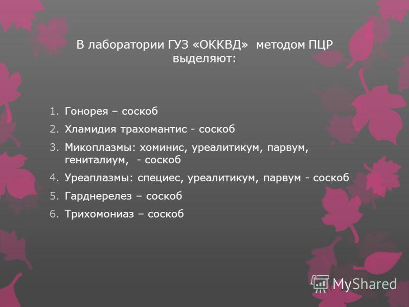 В лаборатории ГУЗ «ОККВД» методом ПЦР выделяют: 1.Гонорея – соскоб 2.Хламидия трахомантис - соскоб 3.Микоплазмы: хоминис, уреалитикум, парвум, гениталиум, - соскоб 4.Уреаплазмы: специес, уреалитикум, парвум - соскоб 5.Гарднерелез – соскоб 6.Трихомони