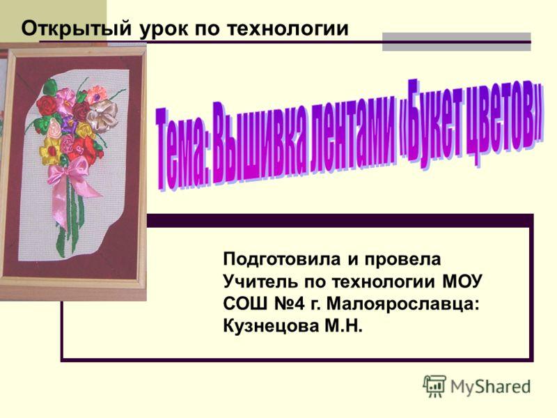 Открытый урок по технологии Подготовила и провела Учитель по технологии МОУ СОШ 4 г. Малоярославца: Кузнецова М.Н.