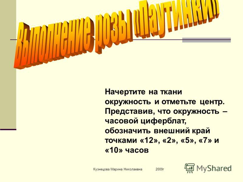 Кузнецова Марина Николаевна 2009г3 Начертите на ткани окружность и отметьте центр. Представив, что окружность – часовой циферблат, обозначить внешний край точками «12», «2», «5», «7» и «10» часов