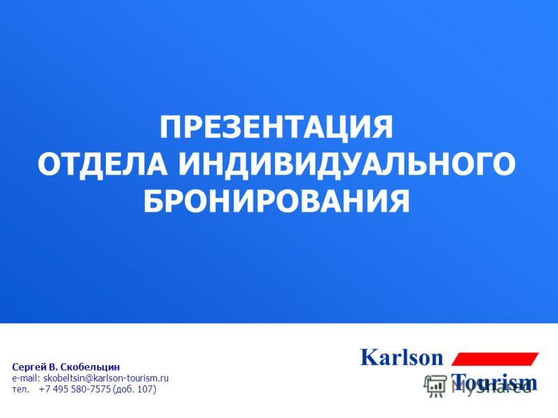 ПРЕЗЕНТАЦИЯ ОТДЕЛА ИНДИВИДУАЛЬНОГО БРОНИРОВАНИЯ Сергей В. Скобельцин e-mail: skobeltsin@karlson-tourism.ru тел. +7 495 580-7575 (доб. 107)