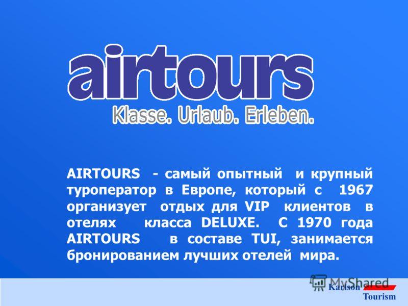 AIRTOURS - самый опытный и крупный туроператор в Европе, который c 1967 организует отдых для VIP клиентов в отелях класса DELUXE. С 1970 года AIRTOURS в составе TUI, занимается бронированием лучших отелей мира.
