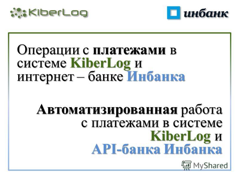 Операции с платежами в системе KiberLog и интернет – банке Инбанка Автоматизированная работа с платежами в системе KiberLog и API-банка Инбанка