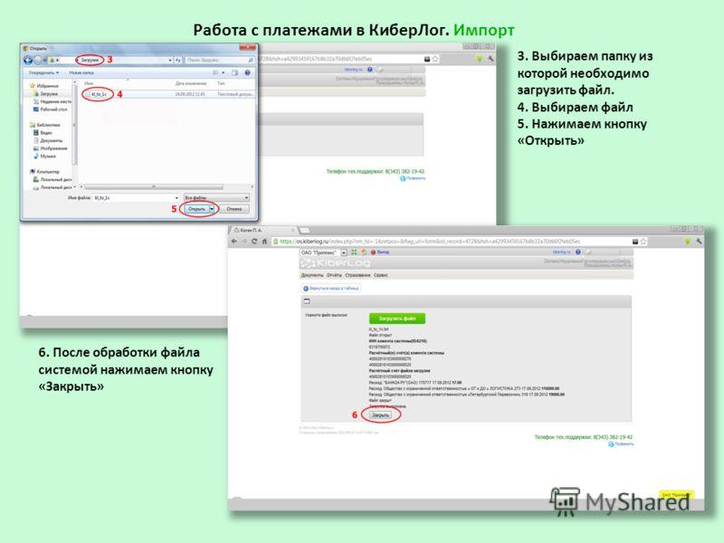 Работа с платежами в КиберЛог. Импорт 3. Выбираем папку из которой необходимо загрузить файл. 4. Выбираем файл 5. Нажимаем кнопку «Открыть» 6. После обработки файла системой нажимаем кнопку «Закрыть»