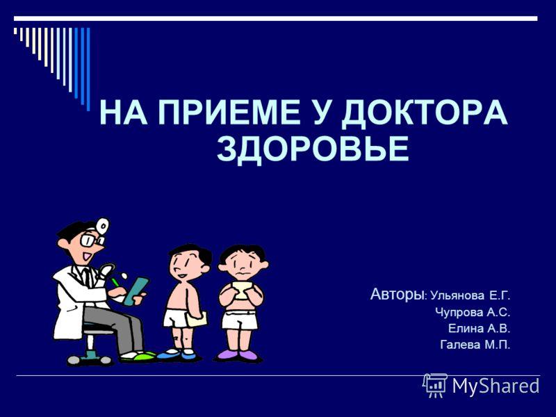 НА ПРИЕМЕ У ДОКТОРА ЗДОРОВЬЕ Авторы : Ульянова Е.Г. Чупрова А.С. Елина А.В. Галева М.П.