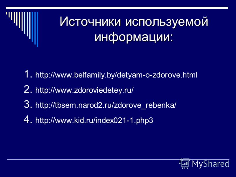 Источники используемой информации: 1. http://www.belfamily.by/detyam-o-zdorove.html 2. http://www.zdoroviedetey.ru/ 3. http://tbsem.narod2.ru/zdorove_rebenka/ 4. http://www.kid.ru/index021-1.php3