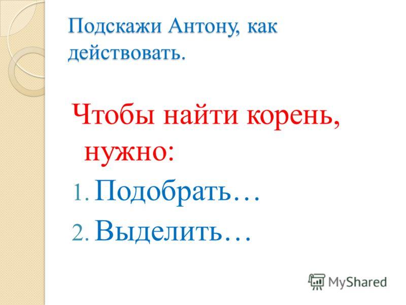Подскажи Антону, как действовать. Чтобы найти корень, нужно: 1. Подобрать… 2. Выделить…