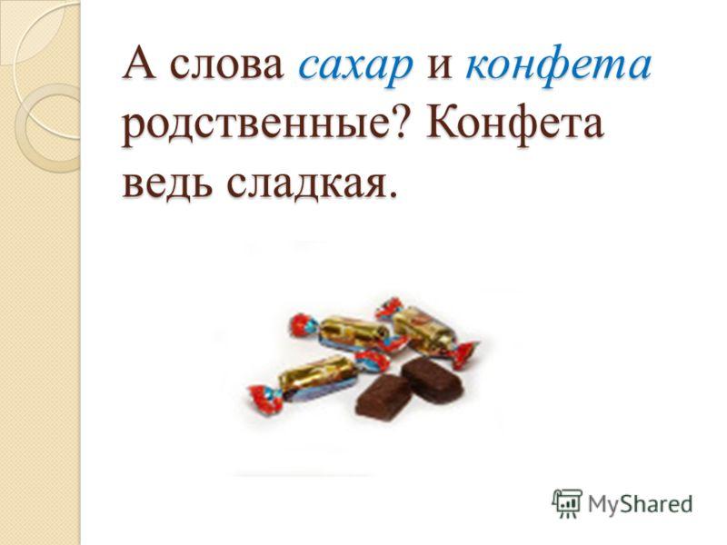 А слова сахар и конфета родственные? Конфета ведь сладкая.