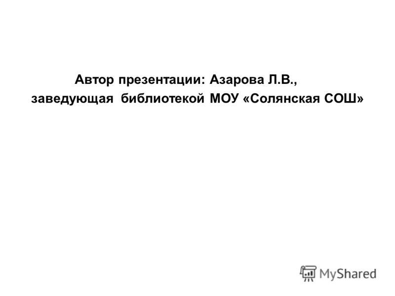 Автор презентации: Азарова Л.В., заведующая библиотекой МОУ «Солянская СОШ»
