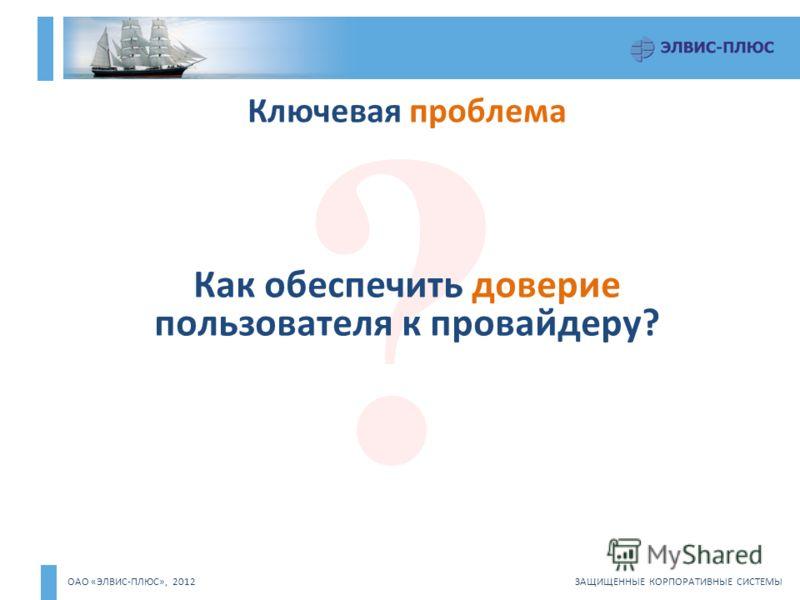 ОАО «ЭЛВИС-ПЛЮС», 2012 ЗАЩИЩЕННЫЕ КОРПОРАТИВНЫЕ СИСТЕМЫ Ключевая проблема ? Как обеспечить доверие пользователя к провайдеру?