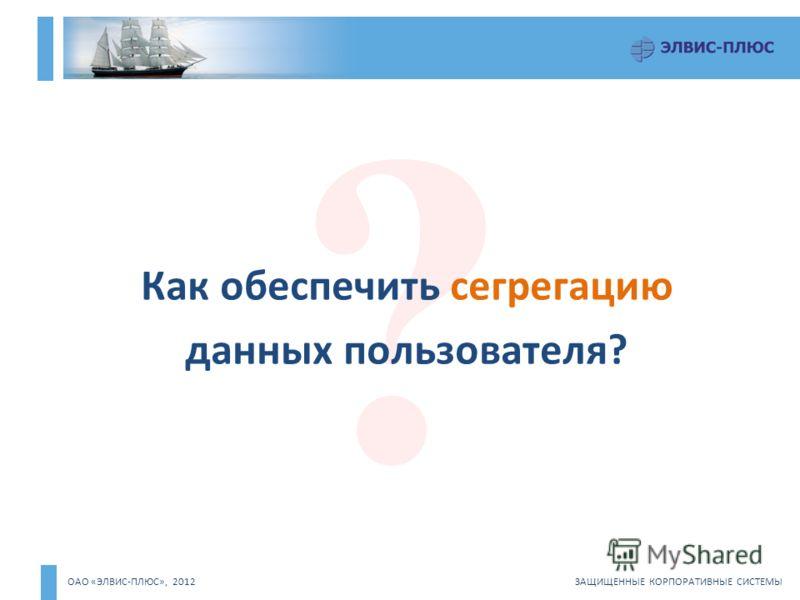 ОАО «ЭЛВИС-ПЛЮС», 2012 ЗАЩИЩЕННЫЕ КОРПОРАТИВНЫЕ СИСТЕМЫ ? Как обеспечить сегрегацию данных пользователя?