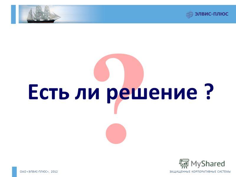 ОАО «ЭЛВИС-ПЛЮС», 2012 ЗАЩИЩЕННЫЕ КОРПОРАТИВНЫЕ СИСТЕМЫ ? Есть ли решение ?