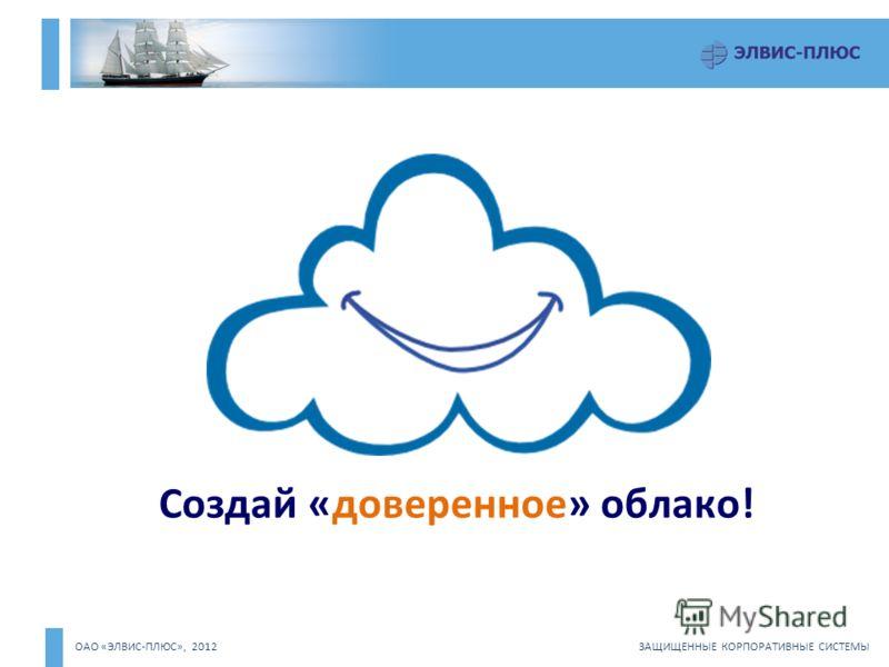 ОАО «ЭЛВИС-ПЛЮС», 2012 ЗАЩИЩЕННЫЕ КОРПОРАТИВНЫЕ СИСТЕМЫ Создай «доверенное» облако! !