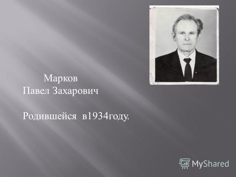 Марков Павел Захарович Родившейся в 1934 году.
