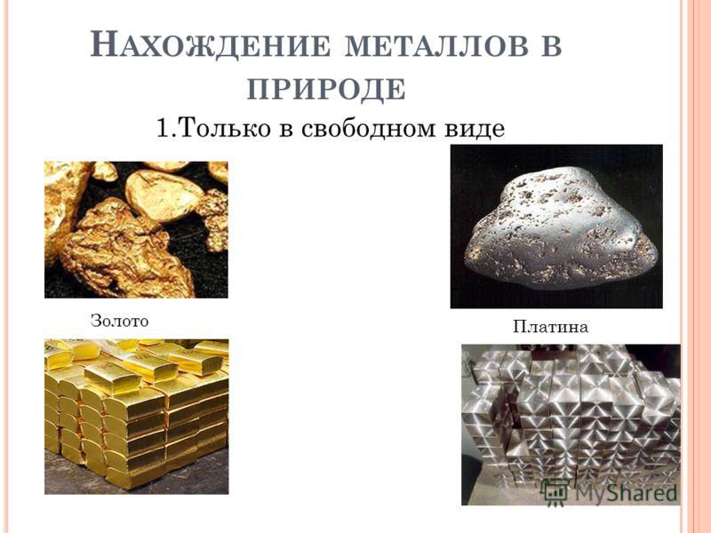 Н АХОЖДЕНИЕ МЕТАЛЛОВ В ПРИРОДЕ 1.Только в свободном виде Золото Платина