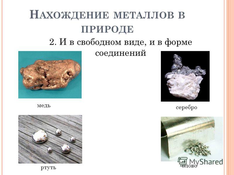 Н АХОЖДЕНИЕ МЕТАЛЛОВ В ПРИРОДЕ 2. И в свободном виде, и в форме соединений медь ртуть серебро олово