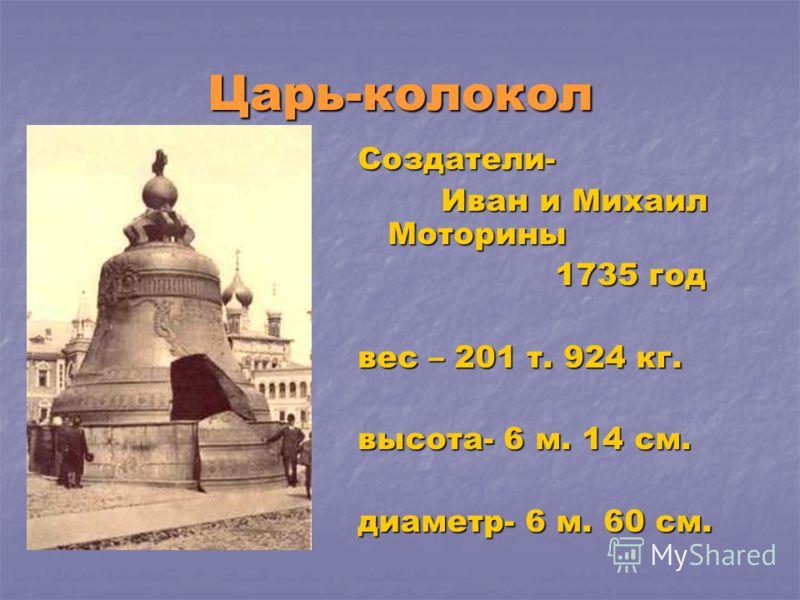 Царь-колокол Создатели- Иван и Михаил Моторины Иван и Михаил Моторины 1735 год 1735 год вес – 201 т. 924 кг. высота- 6 м. 14 см. диаметр- 6 м. 60 см.