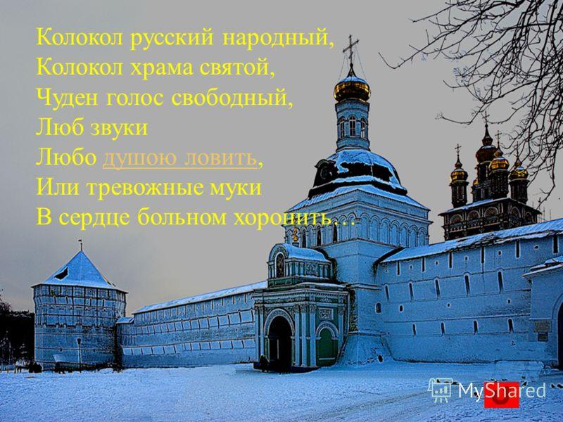 Колокол русский народный, Колокол храма святой, Чуден голос свободный, Люб звуки Любо душою ловить,душою ловить Или тревожные муки В сердце больном хоронить…