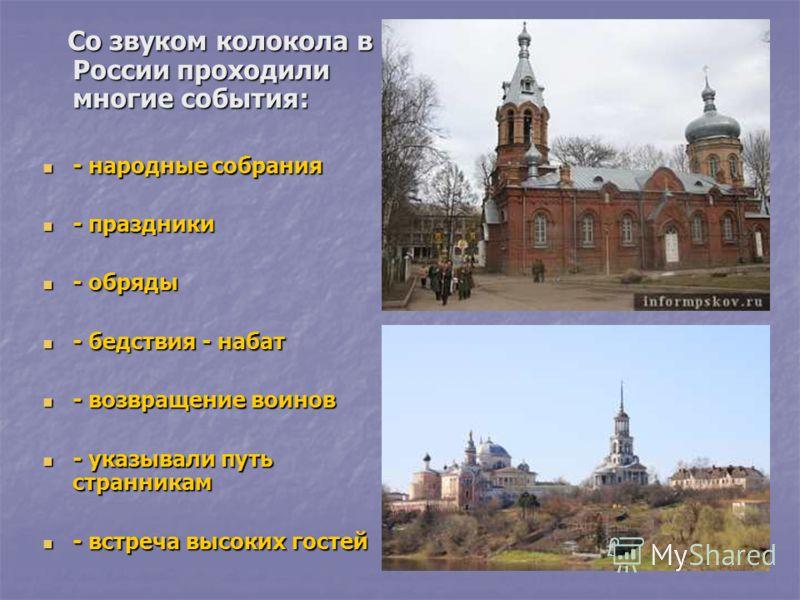 Со звуком колокола в России проходили многие события: Со звуком колокола в России проходили многие события: - народные собрания - народные собрания - праздники - праздники - обряды - обряды - бедствия - набат - бедствия - набат - возвращение воинов -