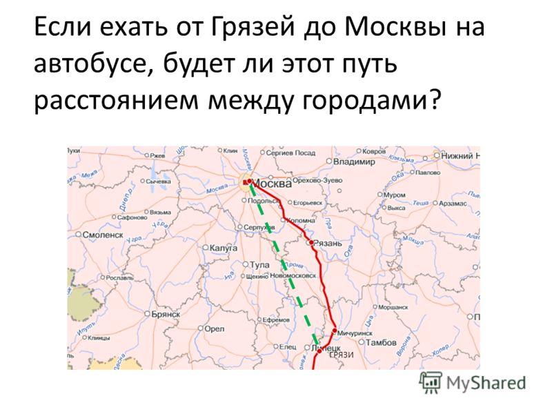 Если ехать от Грязей до Москвы на автобусе, будет ли этот путь расстоянием между городами? ГРЯЗИ