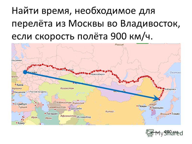 Найти время, необходимое для перелёта из Москвы во Владивосток, если скорость полёта 900 км/ч. 400 км