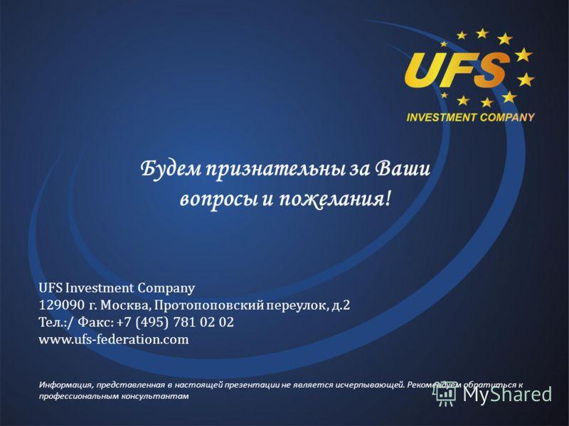 Будем признательны за Ваши вопросы и пожелания! UFS Investment Company 129090 г. Москва, Протопоповский переулок, д.2 Тел.:/ Факс: +7 (495) 781 02 02 www.ufs-federation.com Информация, представленная в настоящей презентации не является исчерпывающей.