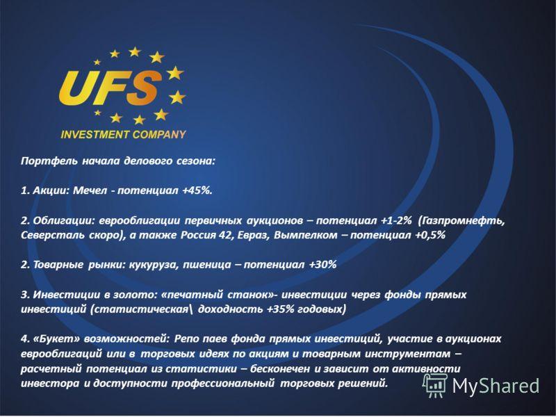 Портфель начала делового сезона: 1. Акции: Мечел - потенциал +45%. 2. Облигации: еврооблигации первичных аукционов – потенциал +1-2% (Газпромнефть, Северсталь скоро), а также Россия 42, Евраз, Вымпелком – потенциал +0,5% 2. Товарные рынки: кукуруза,