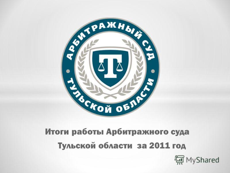 Итоги работы Арбитражного суда Тульской области за 2011 год