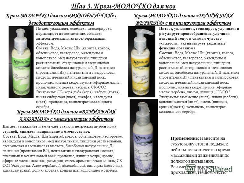 Шаг 3. Крем-МОЛОЧКО для ног Крем-МОЛОЧКО для ног «МЯТНЫЙ ЧАЙ» с дезодорирующим эффектом Питает, увлажняет, освежает, дезодорирует, нормализует потоотделение, обладает антисептическим и антибактериальным эффектом. Состав: Вода, Масла: Ши (карите), кок