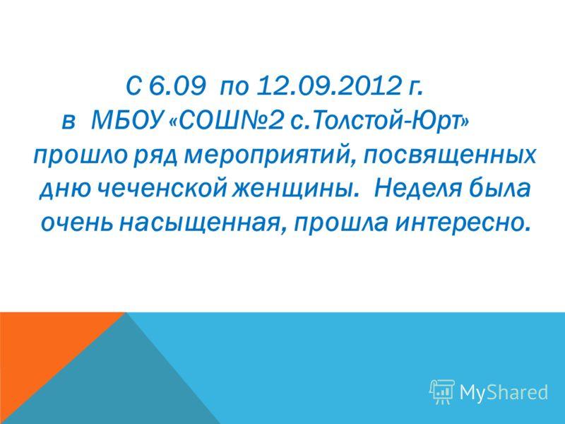 С 6.09 по 12.09.2012 г. в МБОУ «СОШ2 с.Толстой-Юрт» прошло ряд мероприятий, посвященных дню чеченской женщины. Неделя была очень насыщенная, прошла интересно.