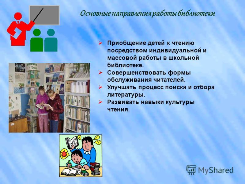 Основные направления работы библиотеки Приобщение детей к чтению посредством индивидуальной и массовой работы в школьной библиотеке. Совершенствовать формы обслуживания читателей. Улучшать процесс поиска и отбора литературы. Развивать навыки культуры