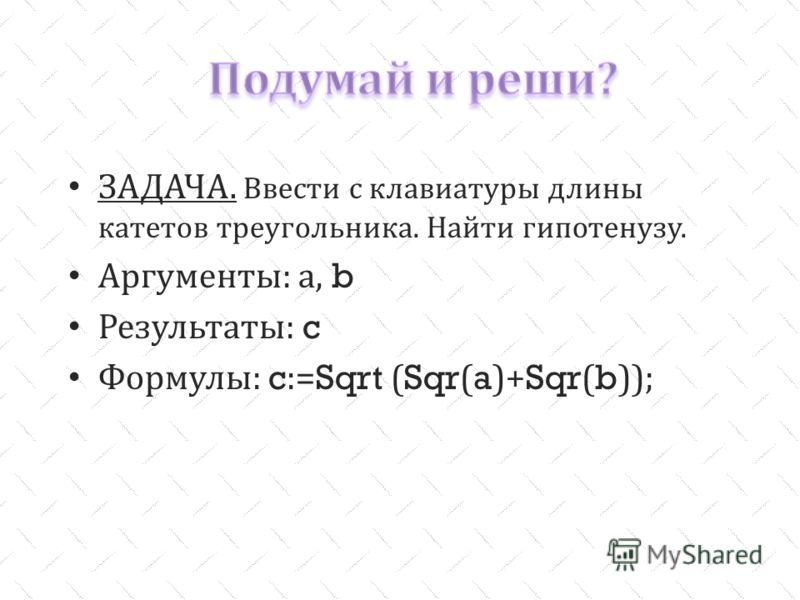 ЗАДАЧА. Ввести с клавиатуры длины катетов треугольника. Найти гипотенузу. Аргументы : а, b Результаты : c Формулы : c:=Sqrt (Sqr(a)+Sqr(b));