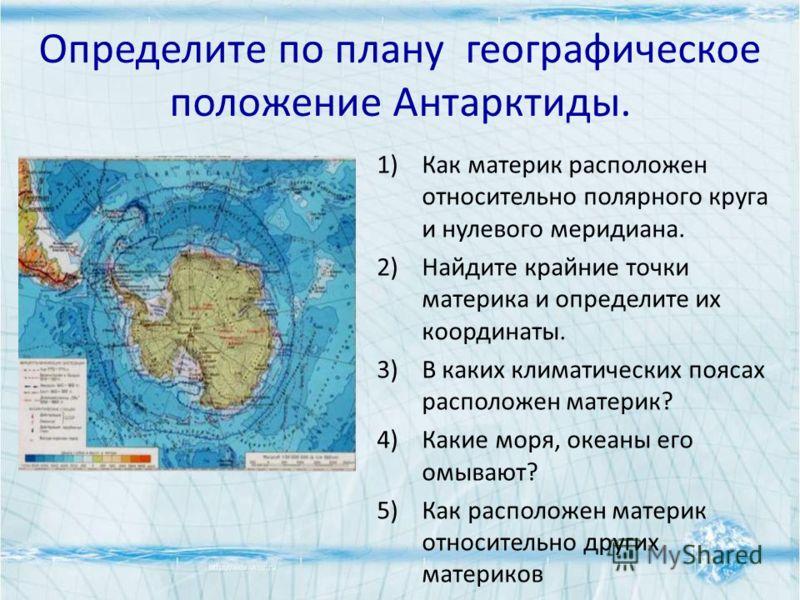 Определите по плану географическое положение Антарктиды. 1)Как материк расположен относительно полярного круга и нулевого меридиана. 2)Найдите крайние точки материка и определите их координаты. 3)В каких климатических поясах расположен материк? 4)Как