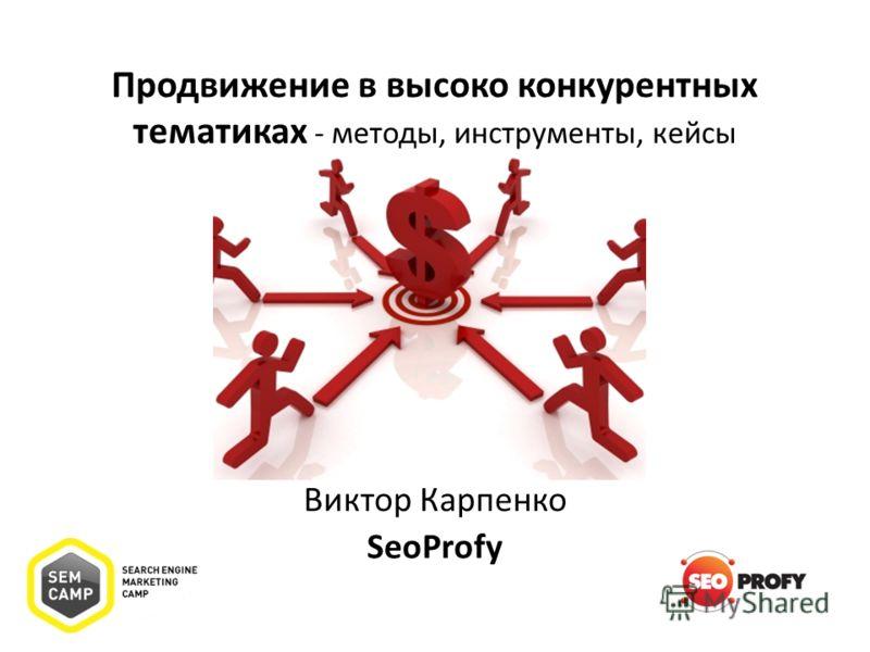 Продвижение в высоко конкурентных тематиках - методы, инструменты, кейсы Виктор Карпенко SeoProfy