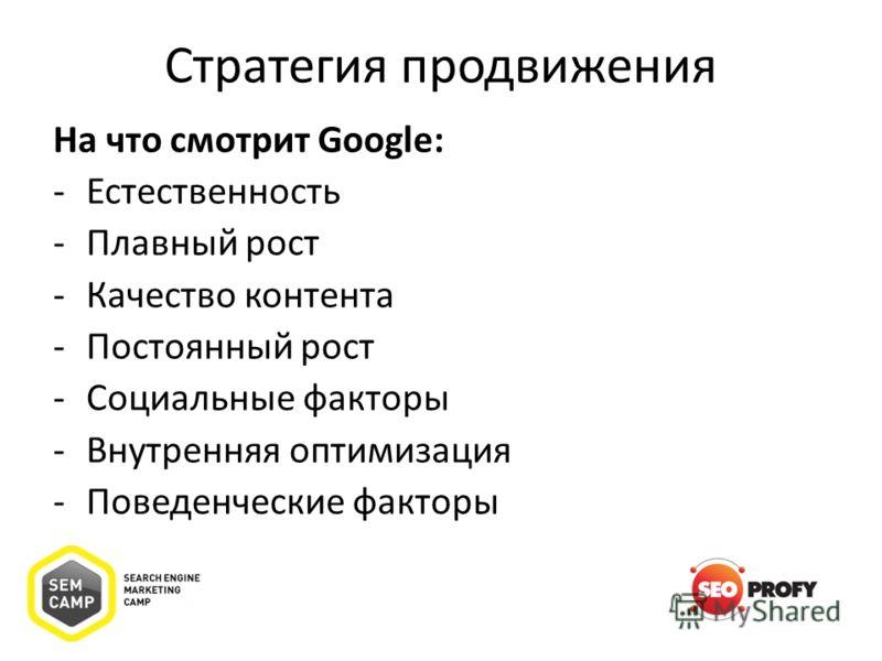 Стратегия продвижения На что смотрит Google: -Естественность -Плавный рост -Качество контента -Постоянный рост -Социальные факторы -Внутренняя оптимизация -Поведенческие факторы